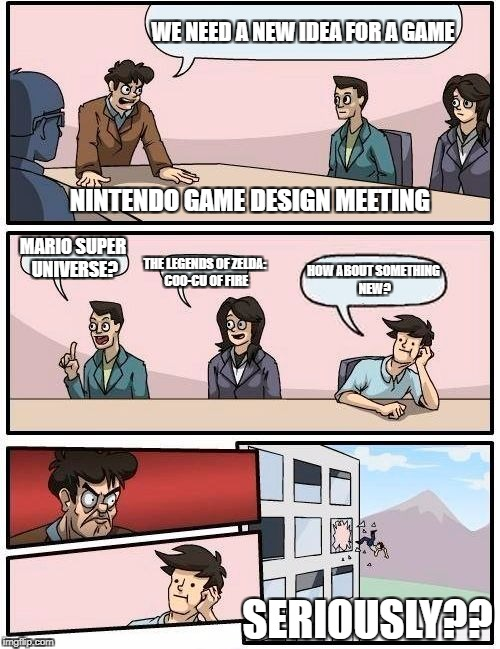 Nintendo's meeting. | WE NEED A NEW IDEA FOR A GAME MARIO SUPER UNIVERSE? THE LEGENDS OF ZELDA: COO-CU OF FIRE HOW ABOUT SOMETHING NEW? NINTENDO GAME DESIGN MEETI | image tagged in memes,boardroom meeting suggestion,nintendo,funny | made w/ Imgflip meme maker