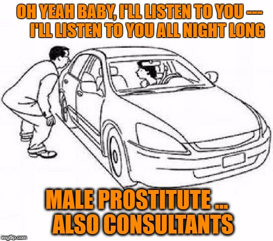 OH YEAH BABY, I'LL LISTEN TO YOU ---     I'LL LISTEN TO YOU ALL NIGHT LONG MALE PROSTITUTE ...   ALSO CONSULTANTS | image tagged in hooking | made w/ Imgflip meme maker