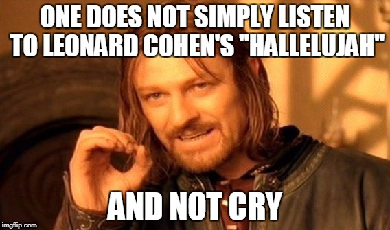 "One Does Not Simply Meme | ONE DOES NOT SIMPLY LISTEN TO LEONARD COHEN'S ""HALLELUJAH"" AND NOT CRY 