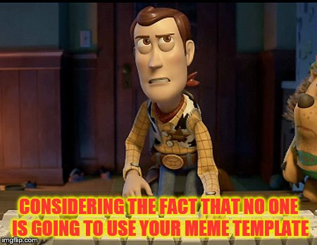 CONSIDERING THE FACT THAT NO ONE IS GOING TO USE YOUR MEME TEMPLATE | image tagged in woody annoyed | made w/ Imgflip meme maker