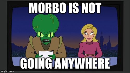 MORBO IS NOT GOING ANYWHERE | made w/ Imgflip meme maker