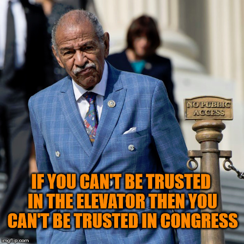John Conyers | IF YOU CAN'T BE TRUSTED IN THE ELEVATOR THEN YOU CAN'T BE TRUSTED IN CONGRESS | image tagged in politics,funny,shame | made w/ Imgflip meme maker