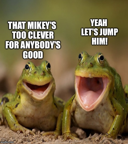 THAT MIKEY'S TOO CLEVER FOR ANYBODY'S GOOD YEAH LET'S JUMP HIM! | made w/ Imgflip meme maker