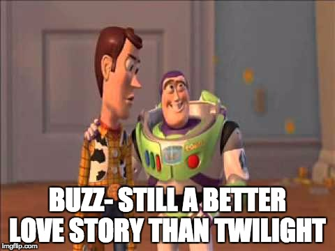 Still a better love story than Twilight  | BUZZ- STILL A BETTER LOVE STORY THAN TWILIGHT | image tagged in still a better love story than twilight | made w/ Imgflip meme maker