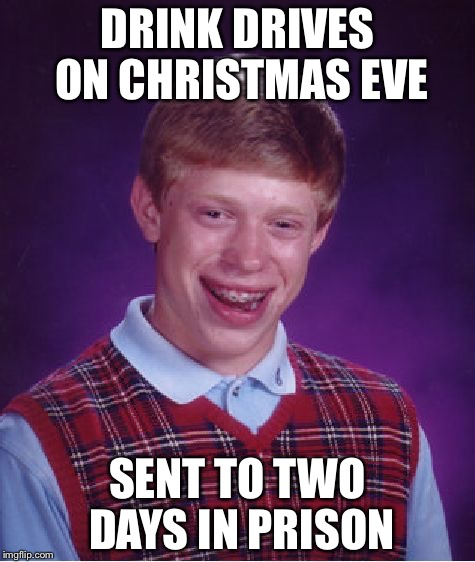 Bad Luck Brian Meme | DRINK DRIVES ON CHRISTMAS EVE SENT TO TWO DAYS IN PRISON | image tagged in memes,bad luck brian | made w/ Imgflip meme maker