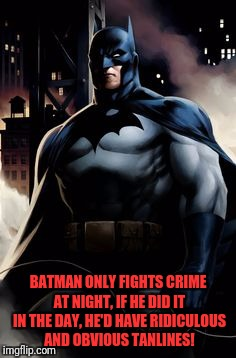 Batman Obvious | BATMAN ONLY FIGHTS CRIME AT NIGHT, IF HE DID IT IN THE DAY, HE'D HAVE RIDICULOUS AND OBVIOUS TANLINES! | image tagged in memes,funny,funny memes,dank,dank memes,batman | made w/ Imgflip meme maker