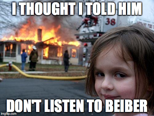 Disaster Girl Meme | I THOUGHT I TOLD HIM DON'T LISTEN TO BEIBER | image tagged in memes,disaster girl | made w/ Imgflip meme maker