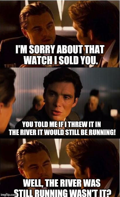 Inception Meme | I'M SORRY ABOUT THAT WATCH I SOLD YOU. YOU TOLD ME IF I THREW IT IN THE RIVER IT WOULD STILL BE RUNNING! WELL, THE RIVER WAS STILL RUNNING W | image tagged in memes,inception,scumbag | made w/ Imgflip meme maker