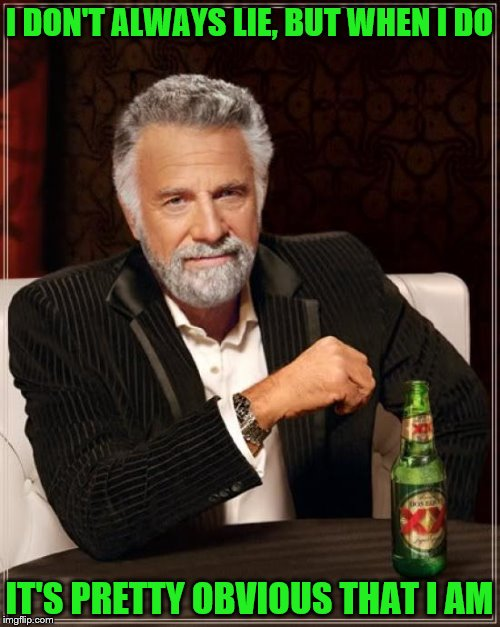 The Most Interesting Man In The World Meme | I DON'T ALWAYS LIE, BUT WHEN I DO IT'S PRETTY OBVIOUS THAT I AM | image tagged in memes,the most interesting man in the world | made w/ Imgflip meme maker