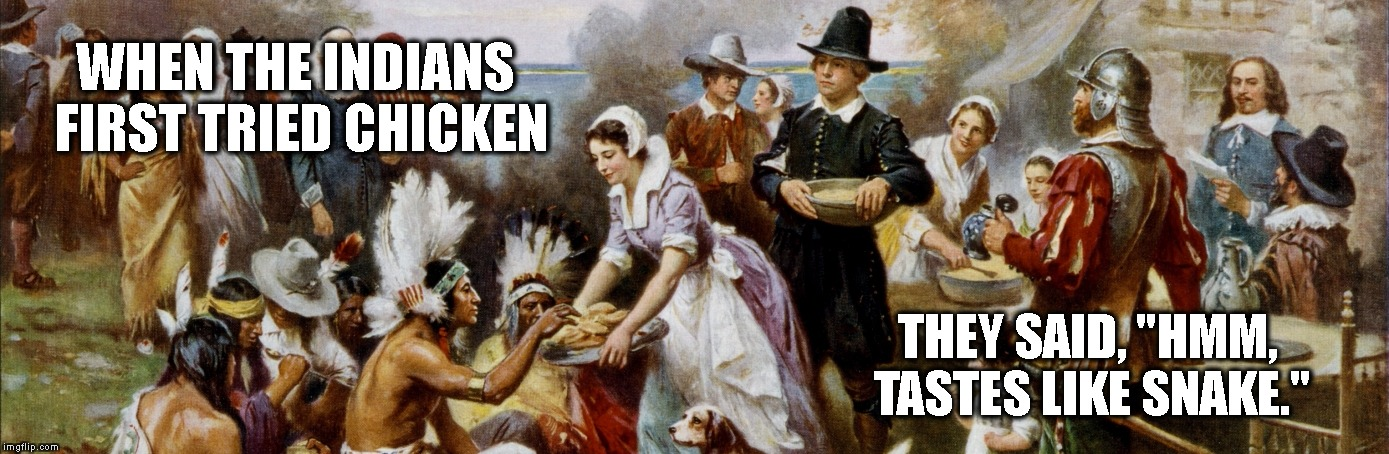 "Tastes like chicken | WHEN THE INDIANS FIRST TRIED CHICKEN THEY SAID, ""HMM, TASTES LIKE SNAKE."" 