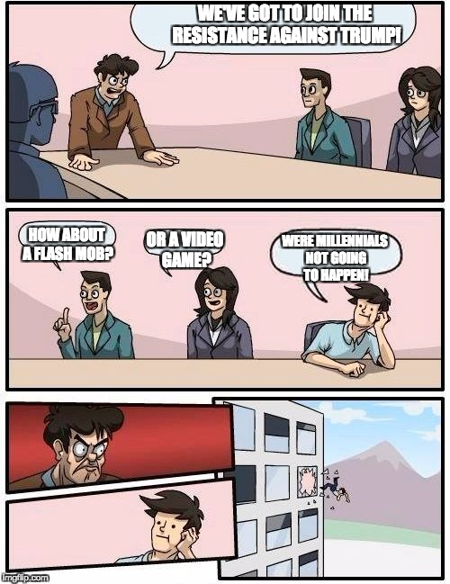 Boardroom Meeting Suggestion Meme | WE'VE GOT TO JOIN THE RESISTANCE AGAINST TRUMP! HOW ABOUT A FLASH MOB? OR A VIDEO GAME? WERE MILLENNIALS NOT GOING TO HAPPEN! | image tagged in memes,boardroom meeting suggestion | made w/ Imgflip meme maker