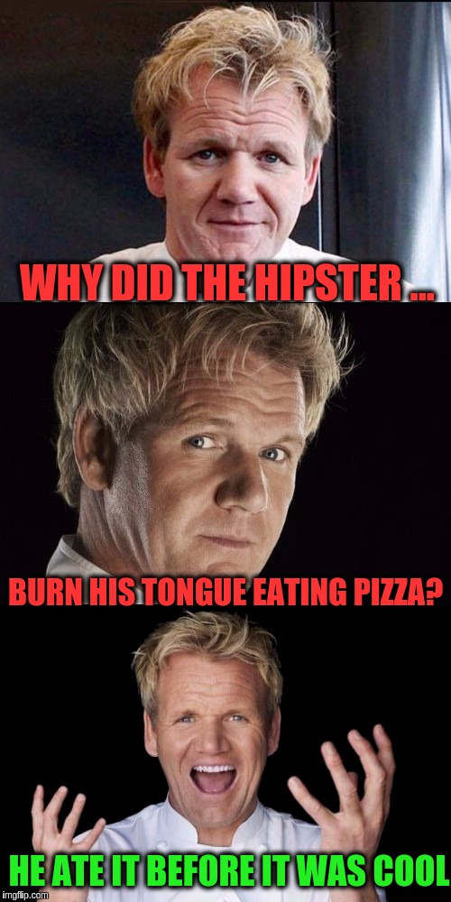 Food Week Nov 29 - Dec 5...A TruMooCereal Event | WHY DID THE HIPSTER ... BURN HIS TONGUE EATING PIZZA? HE ATE IT BEFORE IT WAS COOL | image tagged in chef gordon ramsey jokes,memes,pizza,hipster,food week,puns | made w/ Imgflip meme maker