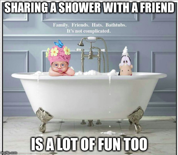 SHARING A SHOWER WITH A FRIEND IS A LOT OF FUN TOO | image tagged in bathtub | made w/ Imgflip meme maker
