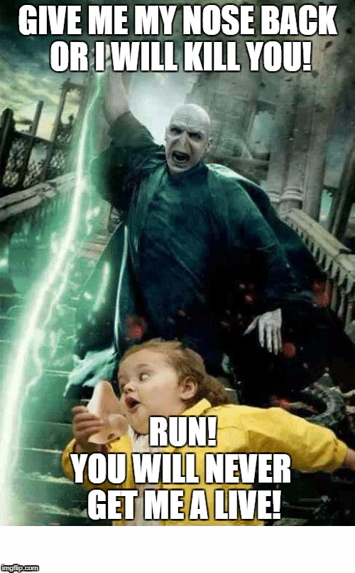 RUN! | GIVE ME MY NOSE BACK OR I WILL KILL YOU! YOU WILL NEVER GET ME A LIVE! RUN! | image tagged in memes | made w/ Imgflip meme maker