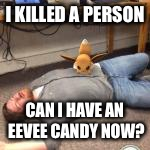 Killer eevee | I KILLED A PERSON CAN I HAVE AN EEVEE CANDY NOW? | image tagged in eevee,memes,pokemon go | made w/ Imgflip meme maker