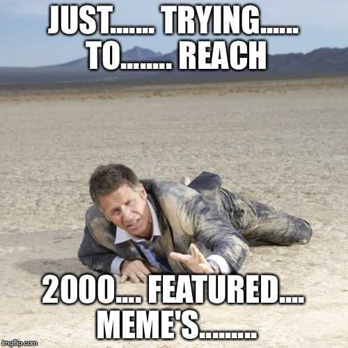 JUST....... TRYING...... TO........ REACH 2000.... FEATURED.... MEME'S......... | image tagged in desert crawler | made w/ Imgflip meme maker