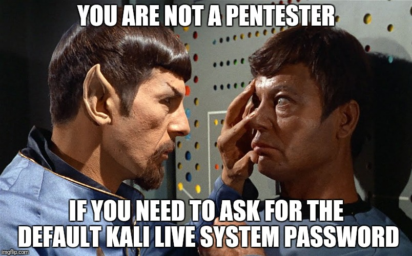spock n bones | YOU ARE NOT A PENTESTER IF YOU NEED TO ASK FOR THE DEFAULT KALI LIVE SYSTEM PASSWORD | image tagged in spock n bones | made w/ Imgflip meme maker
