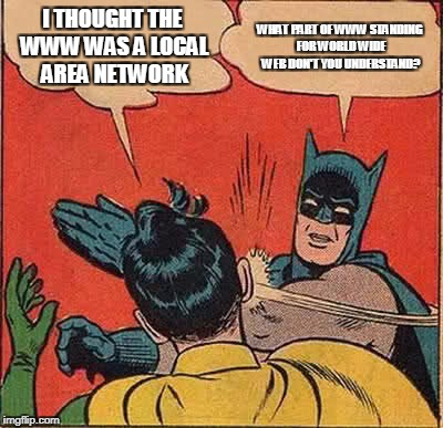 Batman Slapping Robin Meme | I THOUGHT THE WWW WAS A LOCAL AREA NETWORK WHAT PART OF WWW STANDING FOR WORLD WIDE WEB DON'T YOU UNDERSTAND? | image tagged in memes,batman slapping robin | made w/ Imgflip meme maker
