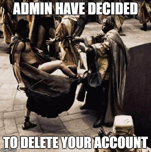 This is sparta | ADMIN HAVE DECIDED TO DELETE YOUR ACCOUNT | image tagged in this is sparta | made w/ Imgflip meme maker