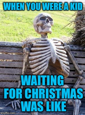 Waiting Skeleton Meme | WHEN YOU WERE A KID WAITING FOR CHRISTMAS WAS LIKE | image tagged in memes,waiting skeleton,americanpenguin | made w/ Imgflip meme maker
