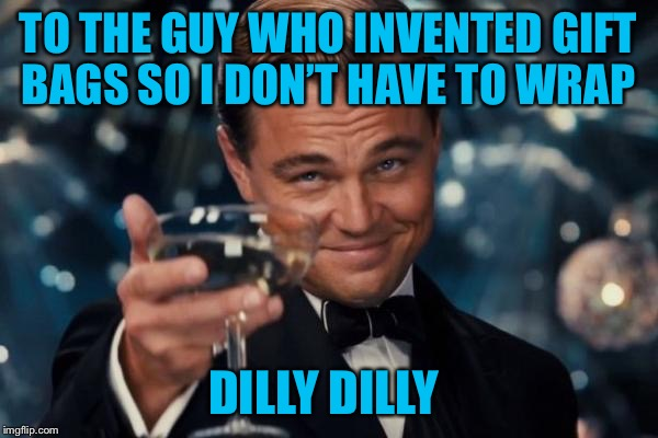 Leonardo Dicaprio Cheers Meme | TO THE GUY WHO INVENTED GIFT BAGS SO I DON'T HAVE TO WRAP DILLY DILLY | image tagged in memes,leonardo dicaprio cheers,americanpenguin | made w/ Imgflip meme maker
