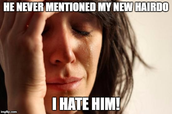 First World Problems Meme | HE NEVER MENTIONED MY NEW HAIRDO I HATE HIM! | image tagged in memes,first world problems | made w/ Imgflip meme maker