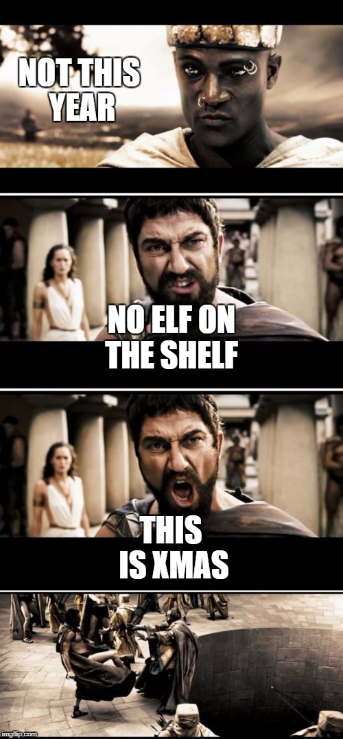 Sparta | NOT THIS YEAR THIS IS XMAS NO ELF ON THE SHELF | image tagged in sparta | made w/ Imgflip meme maker