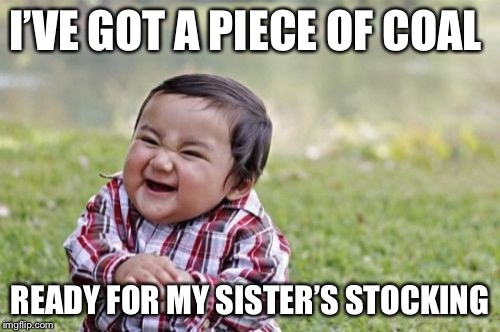 Evil Toddler Meme | I'VE GOT A PIECE OF COAL READY FOR MY SISTER'S STOCKING | image tagged in memes,evil toddler | made w/ Imgflip meme maker