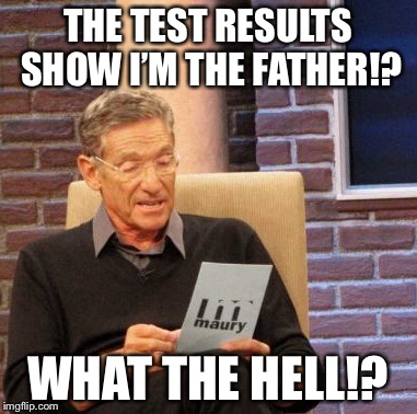 Maury Lie Detector Meme | THE TEST RESULTS SHOW I'M THE FATHER!? WHAT THE HELL!? | image tagged in memes,maury lie detector | made w/ Imgflip meme maker
