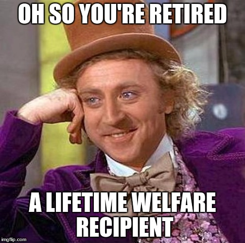 Creepy Condescending Wonka Meme | OH SO YOU'RE RETIRED A LIFETIME WELFARE RECIPIENT | image tagged in memes,creepy condescending wonka | made w/ Imgflip meme maker
