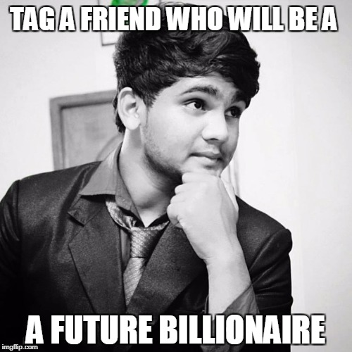 TAG A FRIEND WHO WILL BE A A FUTURE BILLIONAIRE | image tagged in yash gupta vevo | made w/ Imgflip meme maker