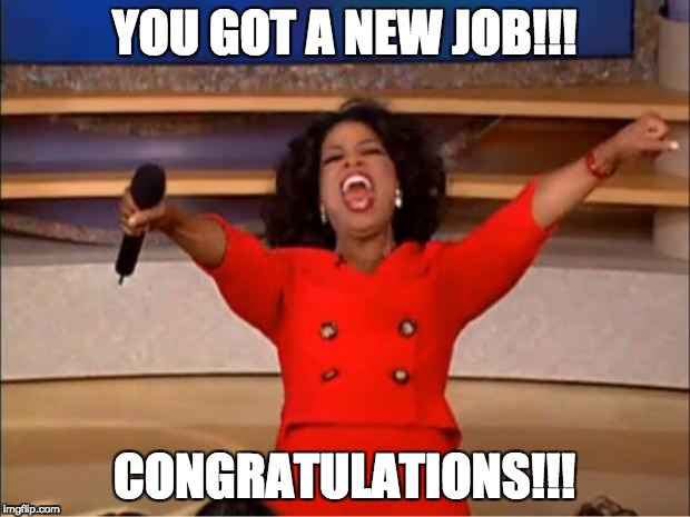 Oprah You Get A Meme | YOU GOT A NEW JOB!!! CONGRATULATIONS!!! | image tagged in memes,oprah you get a | made w/ Imgflip meme maker