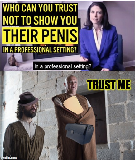 Day Of The Eunuch | TRUST ME | image tagged in sexual harassment,angry feminist,penis,flashing,office,game of thrones | made w/ Imgflip meme maker