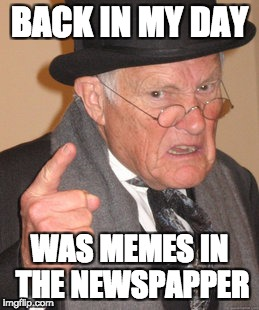 Back in my day | BACK IN MY DAY WAS MEMES IN THE NEWSPAPPER | image tagged in memes,back in my day | made w/ Imgflip meme maker
