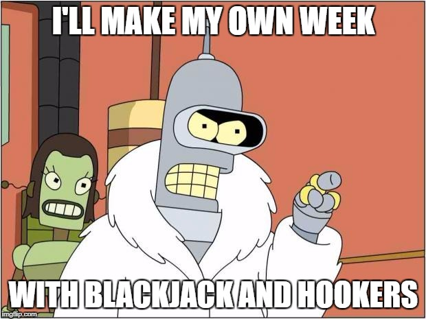 Bender | I'LL MAKE MY OWN WEEK WITH BLACKJACK AND HOOKERS | image tagged in bender,bender blackjack and hookers,memes | made w/ Imgflip meme maker