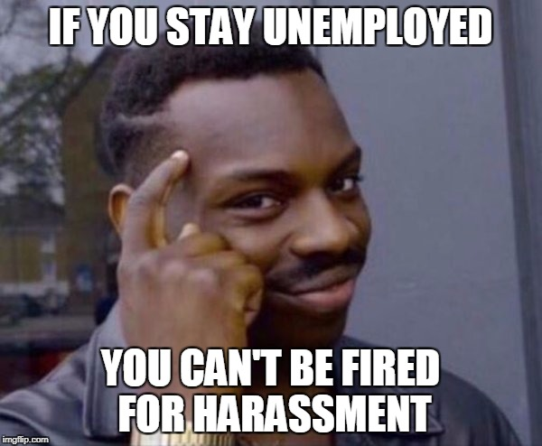 IF YOU STAY UNEMPLOYED YOU CAN'T BE FIRED FOR HARASSMENT | made w/ Imgflip meme maker