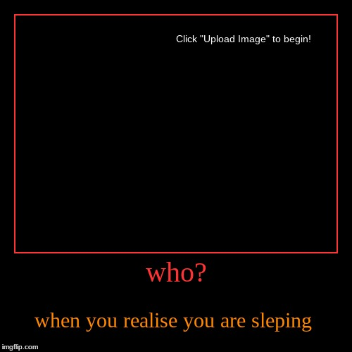 who? | when you realise you are sleping | image tagged in funny,demotivationals | made w/ Imgflip demotivational maker