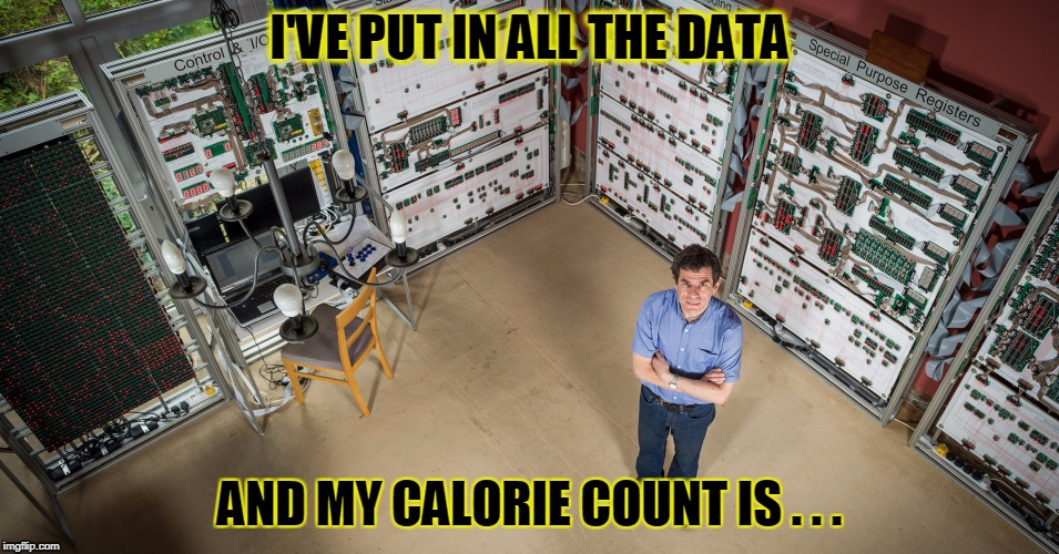 I'VE PUT IN ALL THE DATA AND MY CALORIE COUNT IS . . . | made w/ Imgflip meme maker