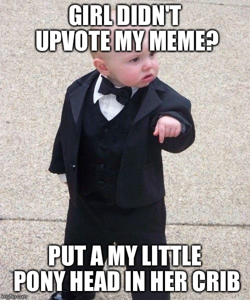 Baby Godfather Meme | GIRL DIDN'T UPVOTE MY MEME? PUT A MY LITTLE PONY HEAD IN HER CRIB | image tagged in memes,baby godfather,mlp,imgflip | made w/ Imgflip meme maker