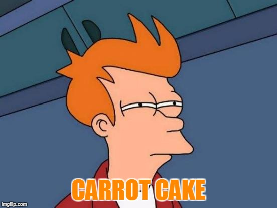 Futurama Fry Meme | CARROT CAKE | image tagged in memes,futurama fry | made w/ Imgflip meme maker