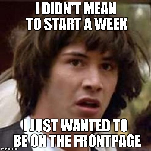 Conspiracy Keanu Meme | I DIDN'T MEAN TO START A WEEK I JUST WANTED TO BE ON THE FRONTPAGE | image tagged in memes,conspiracy keanu | made w/ Imgflip meme maker