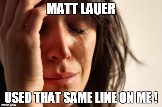 First World Problems Meme | MATT LAUER USED THAT SAME LINE ON ME ! | image tagged in memes,first world problems | made w/ Imgflip meme maker