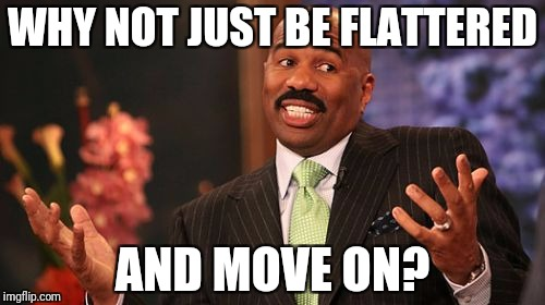 Steve Harvey Meme | WHY NOT JUST BE FLATTERED AND MOVE ON? | image tagged in memes,steve harvey | made w/ Imgflip meme maker