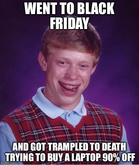 Bad Luck Brian Meme | WENT TO BLACK FRIDAY AND GOT TRAMPLED TO DEATH TRYING TO BUY A LAPTOP 90% OFF | image tagged in memes,bad luck brian | made w/ Imgflip meme maker