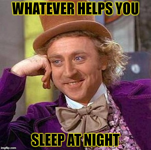 Creepy Condescending Wonka Meme | WHATEVER HELPS YOU SLEEP AT NIGHT | image tagged in memes,creepy condescending wonka | made w/ Imgflip meme maker