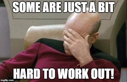 Captain Picard Facepalm Meme | SOME ARE JUST A BIT HARD TO WORK OUT! | image tagged in memes,captain picard facepalm | made w/ Imgflip meme maker