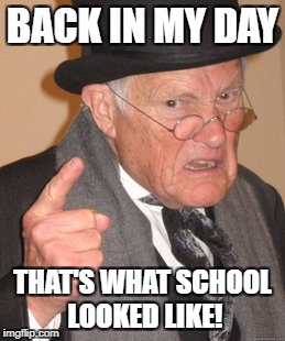 Back In My Day Meme | BACK IN MY DAY THAT'S WHAT SCHOOL LOOKED LIKE! | image tagged in memes,back in my day | made w/ Imgflip meme maker