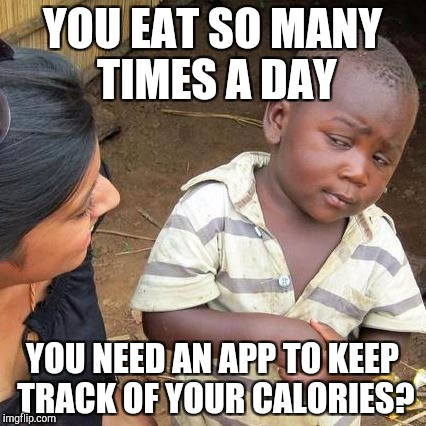 Third World Skeptical Kid Meme | YOU EAT SO MANY TIMES A DAY YOU NEED AN APP TO KEEP TRACK OF YOUR CALORIES? | image tagged in memes,third world skeptical kid | made w/ Imgflip meme maker