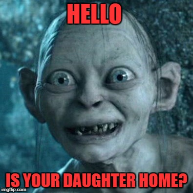 Gollum Meme | HELLO IS YOUR DAUGHTER HOME? | image tagged in memes,gollum | made w/ Imgflip meme maker