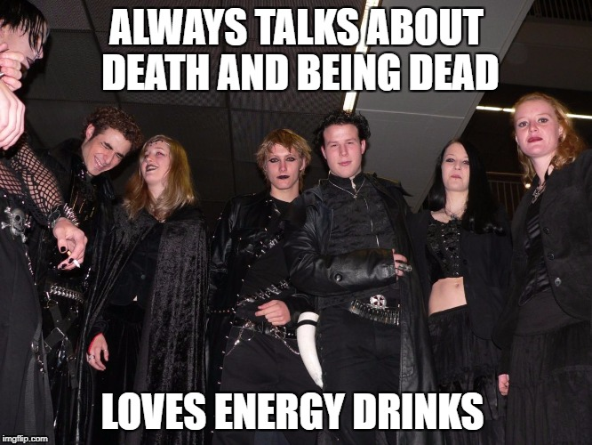 Work this one out ? |  ALWAYS TALKS ABOUT DEATH AND BEING DEAD; LOVES ENERGY DRINKS | image tagged in goth people,memes,goth memes,energy drinks | made w/ Imgflip meme maker